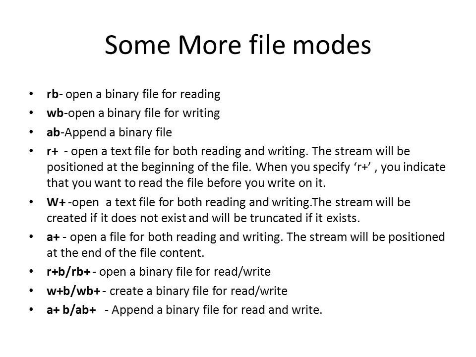 Some More file modes rb- open a binary file for reading wb-open a binary file for writing ab-Append a binary file r+ - open a text file for both readi