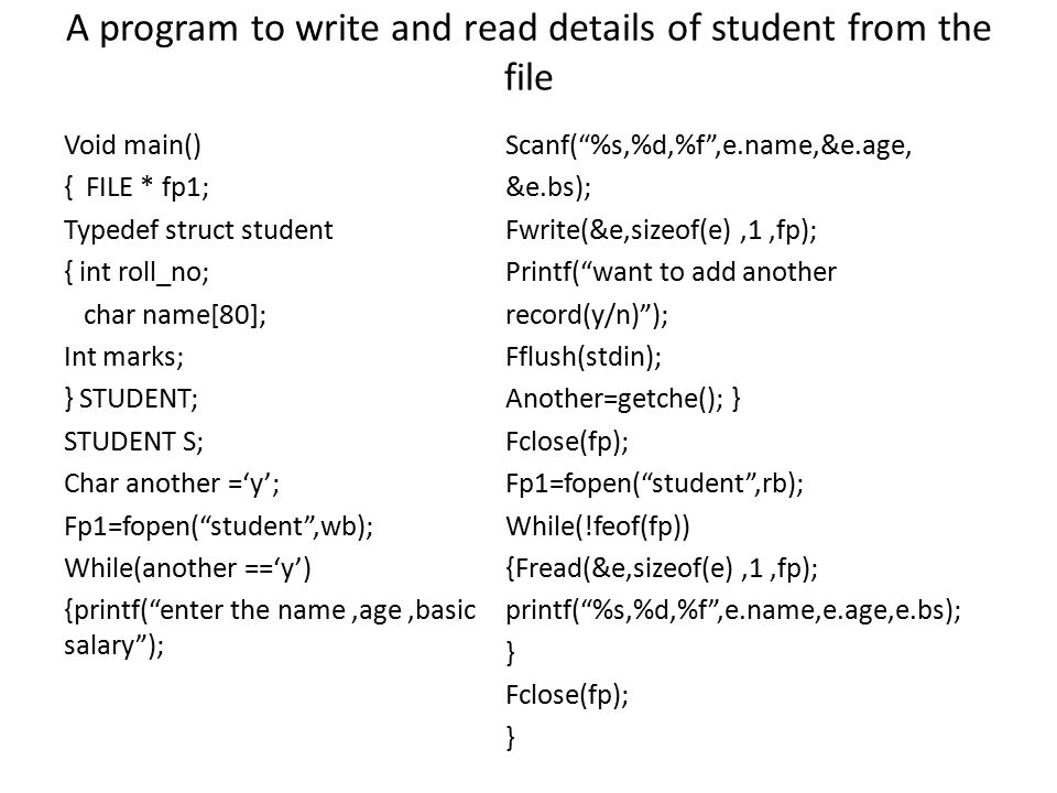 A program to write and read details of student from the file Void main() { FILE * fp1; Typedef struct student { int roll_no; char name[80]; Int marks;