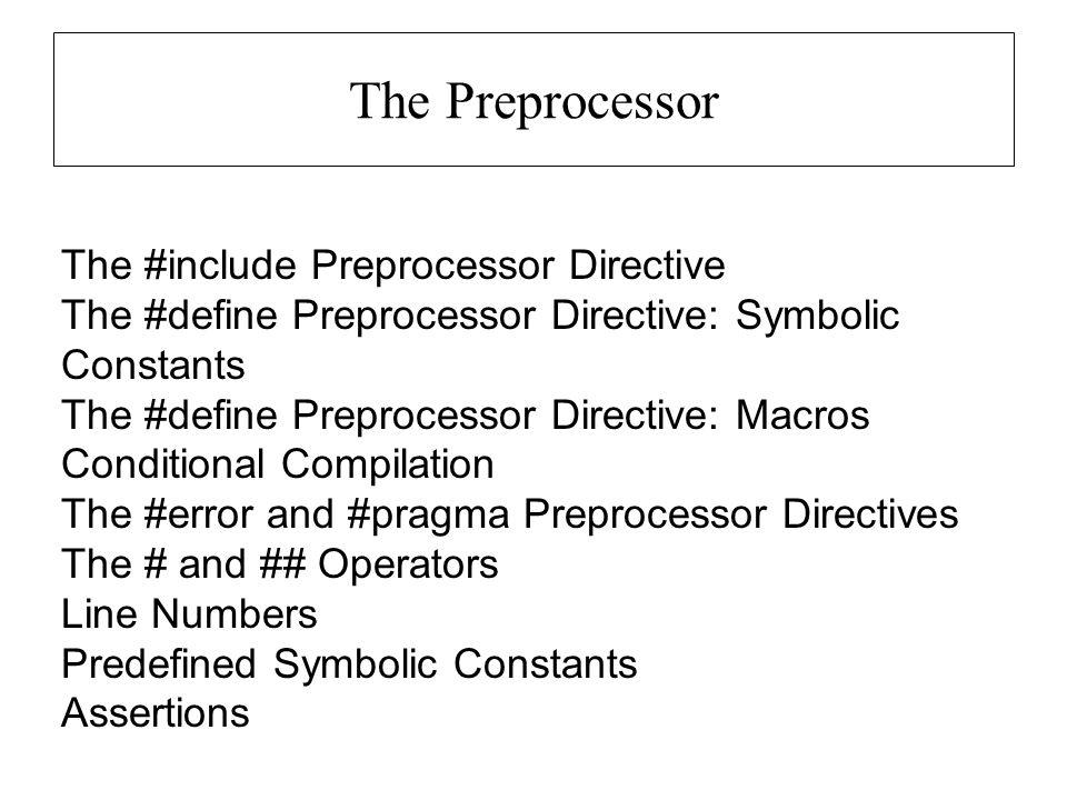 The Preprocessor The #include Preprocessor Directive The #define Preprocessor Directive: Symbolic Constants The #define Preprocessor Directive: Macros Conditional Compilation The #error and #pragma Preprocessor Directives The # and ## Operators Line Numbers Predefined Symbolic Constants Assertions