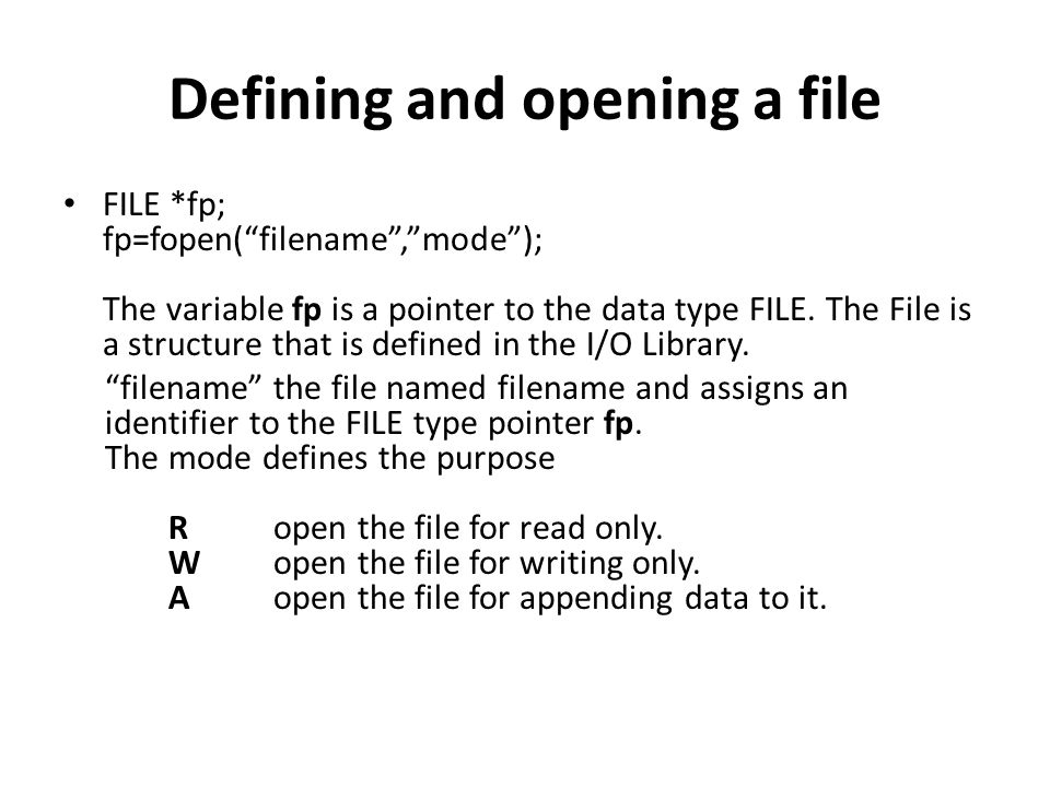 Defining and opening a file FILE *p1, *p2; p1=fopen( data , r ); p2=fopen( results , w ); In these statements the p1 and p2 are created and assigned to open the files data and results respectively the file data is opened for reading and result is opened for writing.
