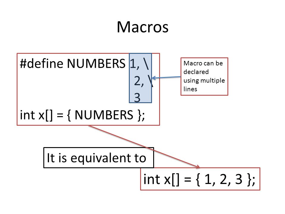 Macros #define NUMBERS 1, \ 2, \ 3 int x[] = { NUMBERS }; int x[] = { 1, 2, 3 }; It is equivalent to Macro can be declared using multiple lines