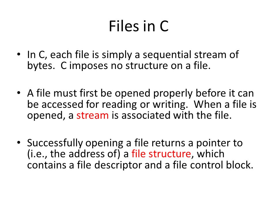 Files in C In C, each file is simply a sequential stream of bytes. C imposes no structure on a file. A file must first be opened properly before it ca