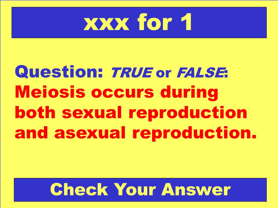 Question: TRUE or FALSE: Meiosis occurs during both sexual reproduction and asexual reproduction.