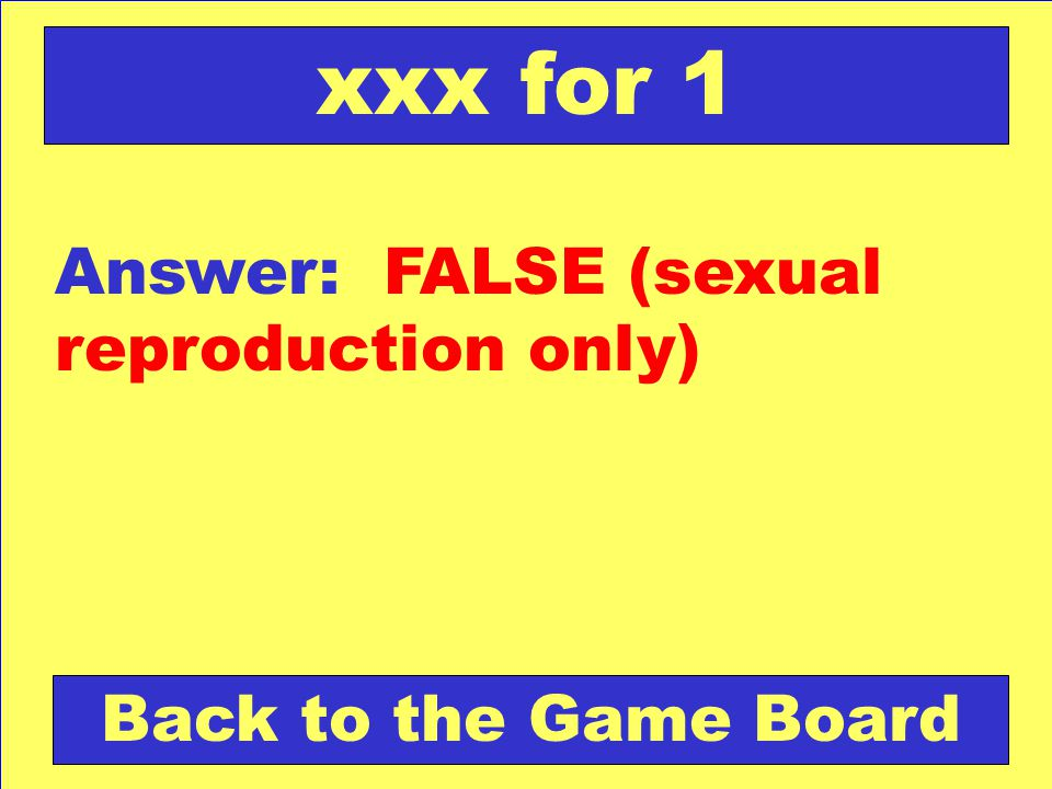 Answer: FALSE (sexual reproduction only) Back to the Game Board xxx for 1