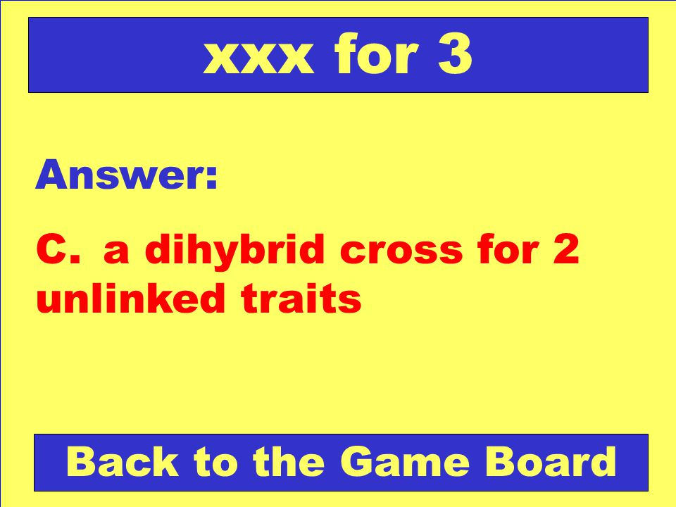 Answer: C.a dihybrid cross for 2 unlinked traits Back to the Game Board xxx for 3