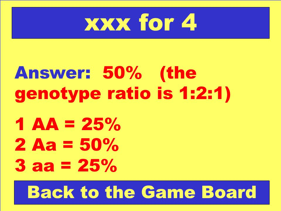 Answer: 50% (the genotype ratio is 1:2:1) 1 AA = 25% 2 Aa = 50% 3 aa = 25% Back to the Game Board xxx for 4