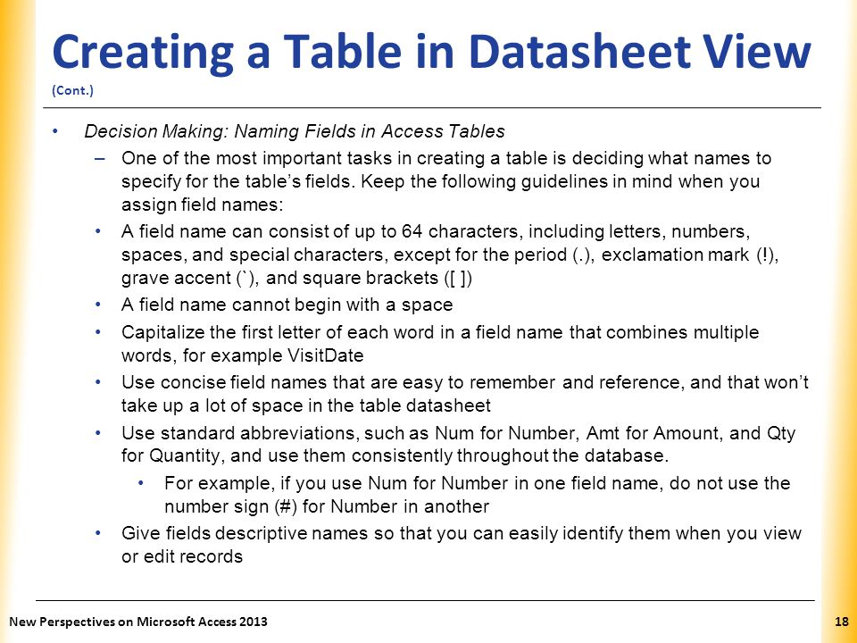 XP Creating a Table in Datasheet View (Cont.) Decision Making: Naming Fields in Access Tables –One of the most important tasks in creating a table is
