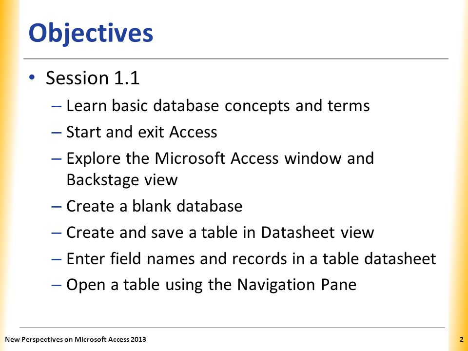 XP Objectives Session 1.1 – Learn basic database concepts and terms – Start and exit Access – Explore the Microsoft Access window and Backstage view –