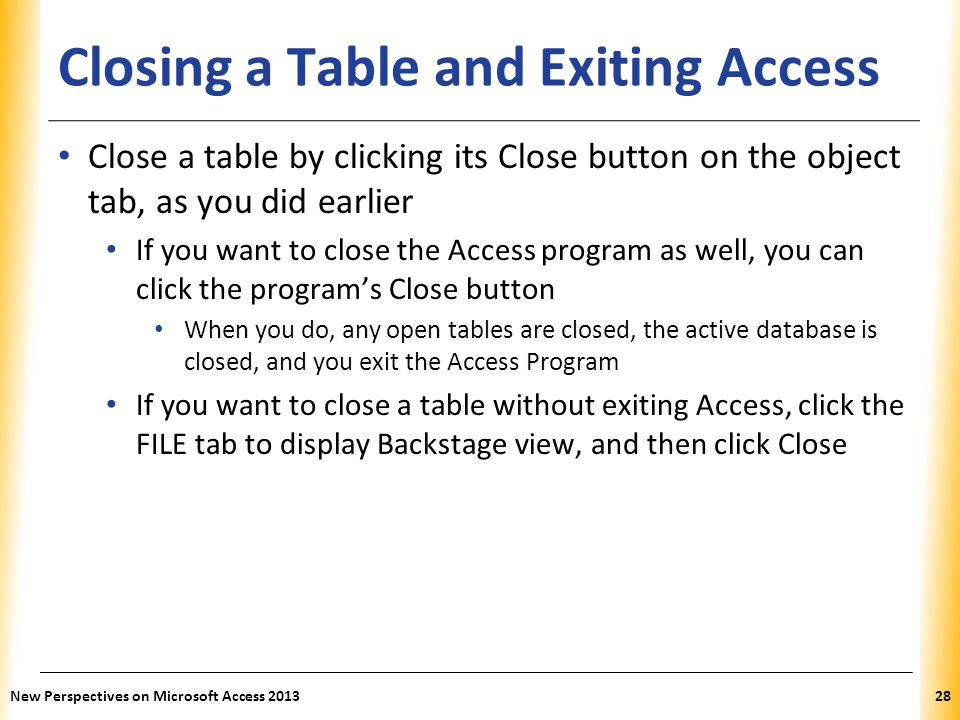 XP Closing a Table and Exiting Access Close a table by clicking its Close button on the object tab, as you did earlier If you want to close the Access