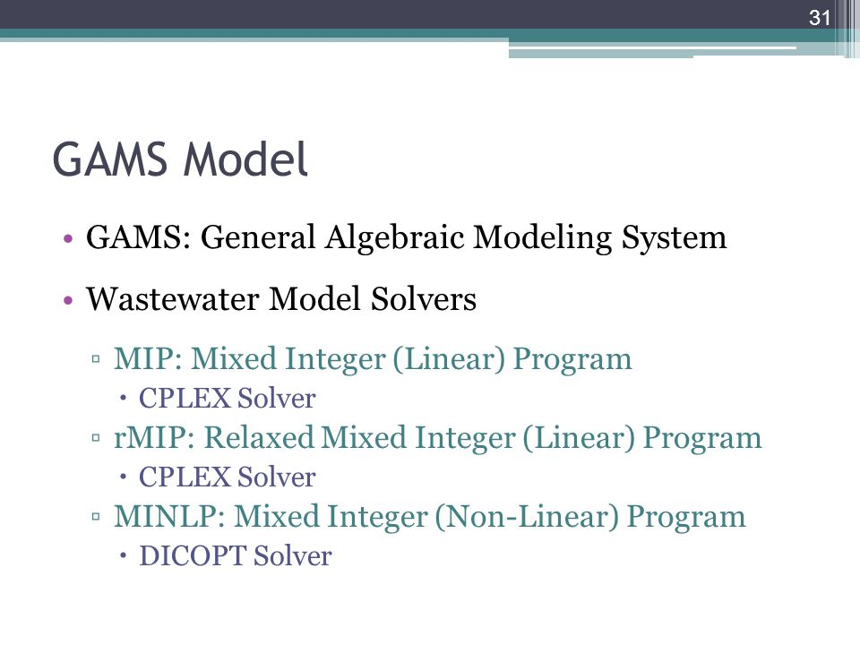 GAMS Model GAMS: General Algebraic Modeling System Wastewater Model Solvers ▫MIP: Mixed Integer (Linear) Program  CPLEX Solver ▫rMIP: Relaxed Mixed I