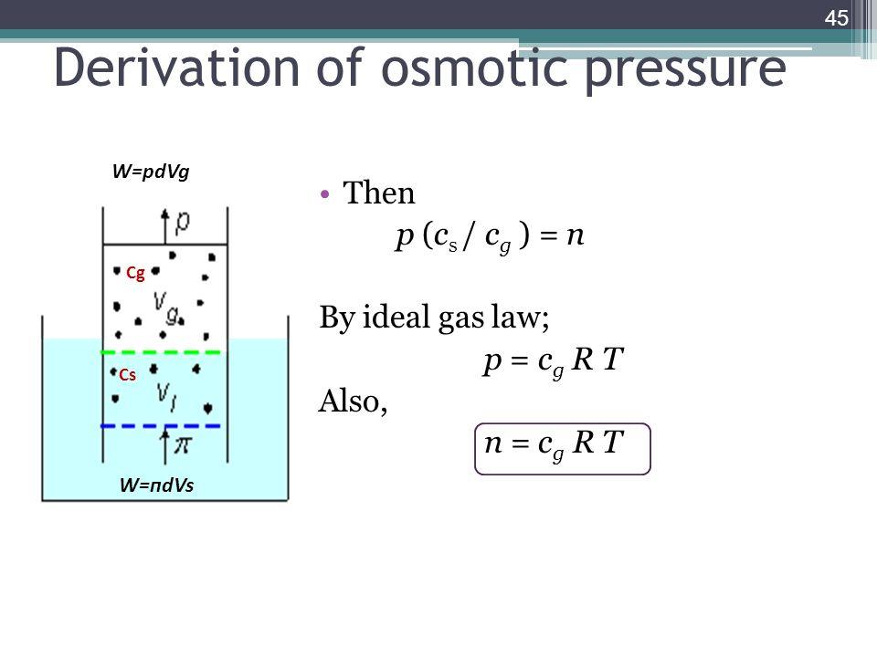 Derivation of osmotic pressure Then p (c s / c g ) = п By ideal gas law; p = c g R T Also, п = c g R T 45 Cg Cs W=пdVs W=pdVg