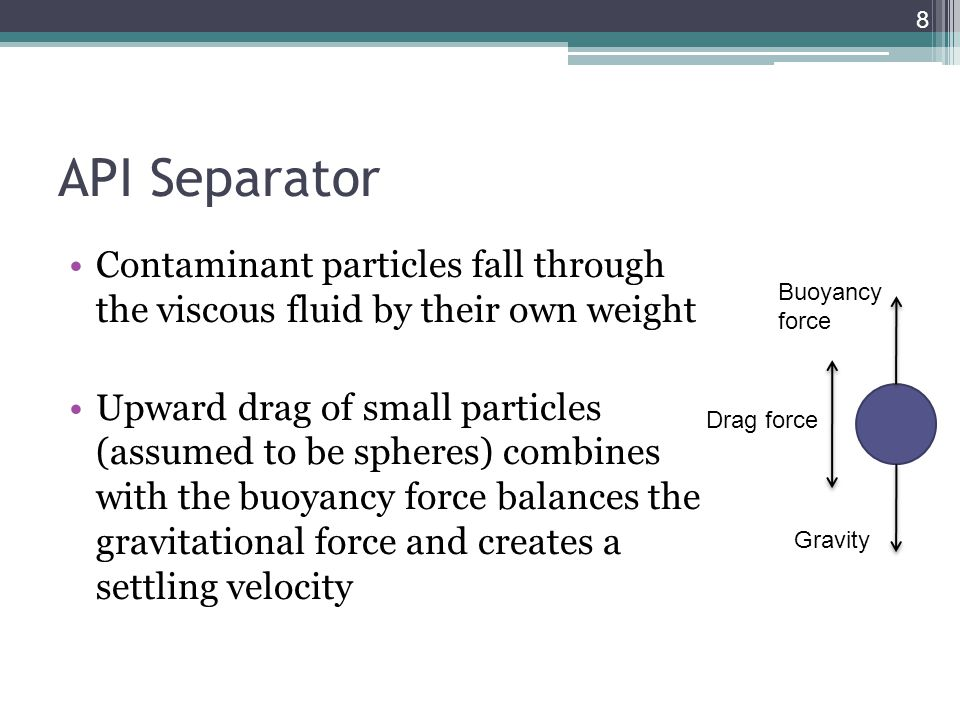 API Separator Contaminant particles fall through the viscous fluid by their own weight Upward drag of small particles (assumed to be spheres) combines