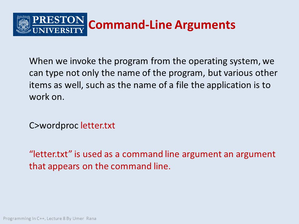 Programming In C++, Lecture 8 By Umer Rana Command-Line Arguments When we invoke the program from the operating system, we can type not only the name of the program, but various other items as well, such as the name of a file the application is to work on.