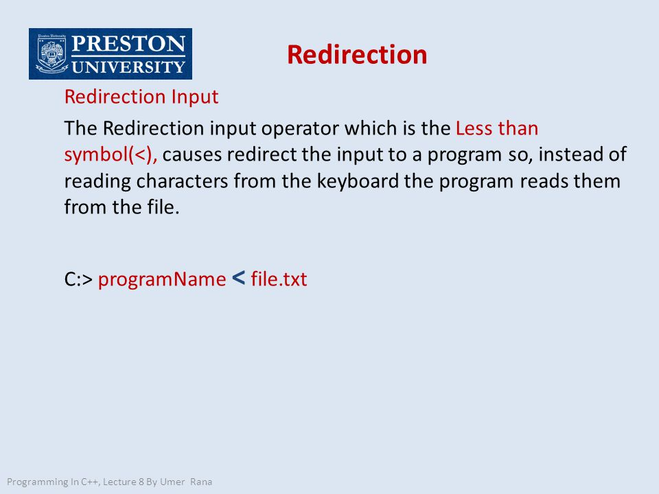 Programming In C++, Lecture 8 By Umer Rana Redirection Redirection Input The Redirection input operator which is the Less than symbol(<), causes redirect the input to a program so, instead of reading characters from the keyboard the program reads them from the file.