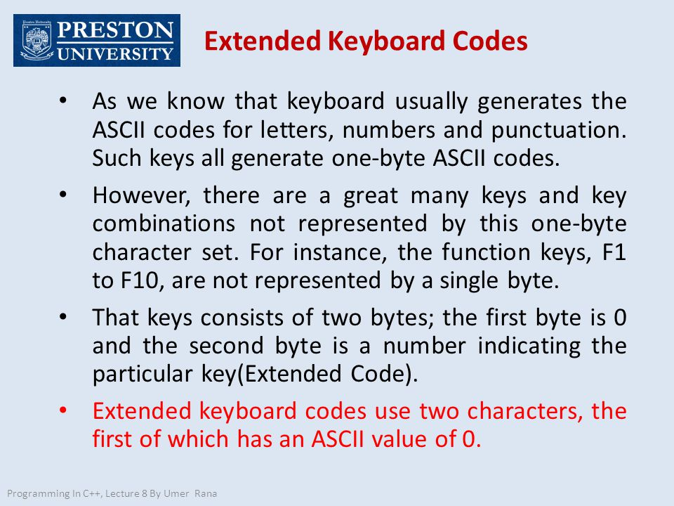 Programming In C++, Lecture 8 By Umer Rana Normal v/s Extended Codes 97 0 0 59 Normal code 1 byte letter 'a' Extended code 2 bytes function key F1