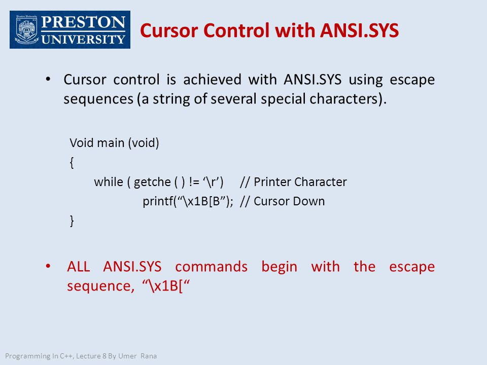 Programming In C++, Lecture 8 By Umer Rana Cursor Control with ANSI.SYS Cursor control is achieved with ANSI.SYS using escape sequences (a string of several special characters).