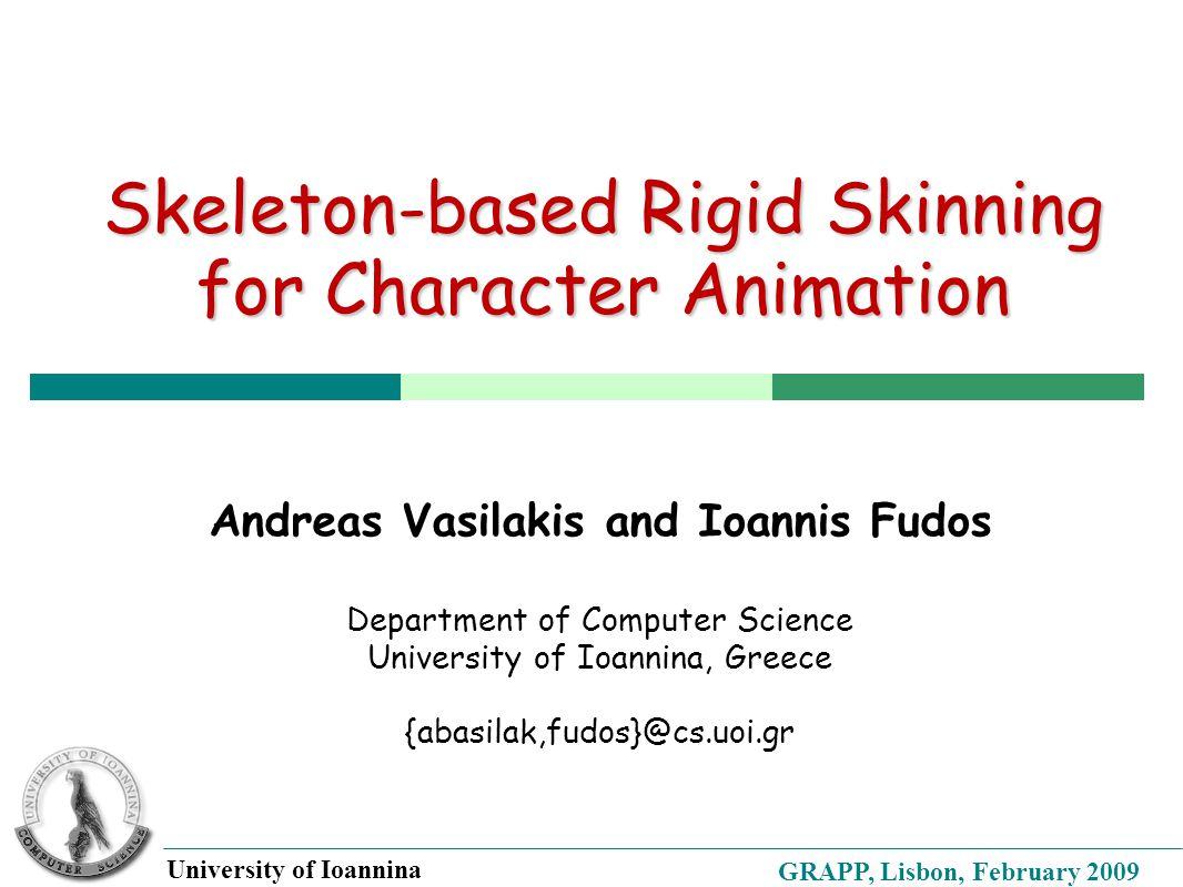 GRAPP, Lisbon, February 2009 University of Ioannina Skeleton-based Rigid Skinning for Character Animation Andreas Vasilakis and Ioannis Fudos Department of Computer Science University of Ioannina, Greece {abasilak,fudos}@cs.uoi.gr