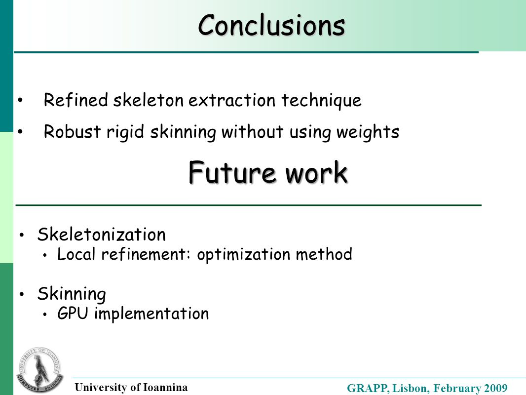 GRAPP, Lisbon, February 2009 University of Ioannina Conclusions Refined skeleton extraction technique Robust rigid skinning without using weights Skeletonization Local refinement: optimization method Skinning GPU implementation