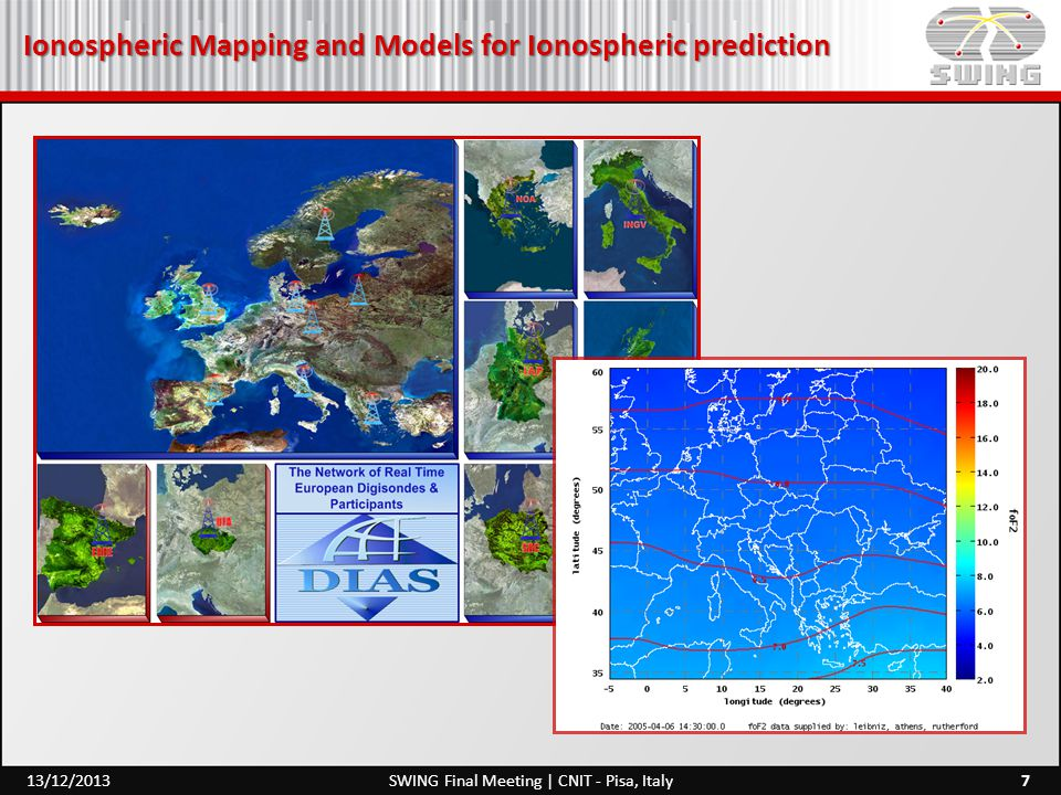 Ionospheric Prediction and Forecasting 18SWING Final Meeting | CNIT - Pisa, Italy13/12/2013 1 Introduction 1.1 Background 1.2 Previous Studies 1.2.1 A Brief History of Ionospheric Measurement 1.2.2 Evolution from Long-Term HF Planning to Nowcasting and Space Weather Applications 1.3 Layout of the Book Suggested Readings 2 The General Structure of the Ionosphere 2.1 Introduction 2.2 Main Sources of Ionization of the Earth's Upper Atmosphere 2.2.1 Sun and Solar Interactions 2.2.2 The Solar Wind, the Geomagnetic Field, and the Magnetosphere 2.2.3 Solar and Geomagnetic Indices 2.3 General Atmosphere 2.3.1 General Description of the Atmospheric Regions, Composition, and Temperature 2.3.2 Formation of the Earth's Ionosphere 2.3.3 General Electron Density Profile 2.4 Ionospheric Regions 2.4.1 Regular Ionospheric Regions 2.4.2 Sporadic Ionospheric Layer Es 2.5 Ionospheric Irregularities 2.5.1 Travelling Ionospheric Disturbances 2.5.2 Spread-F Suggested Readings