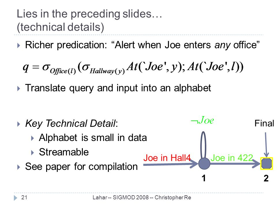 "Lies in the preceding slides… (technical details) Lahar -- SIGMOD 2008 -- Christopher Re21  Richer predication: ""Alert when Joe enters any office"" "