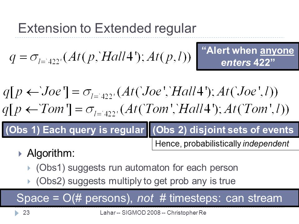 Extension to Extended regular Lahar -- SIGMOD 2008 -- Christopher Re23  Algorithm:  (Obs1) suggests run automaton for each person  (Obs2) suggests