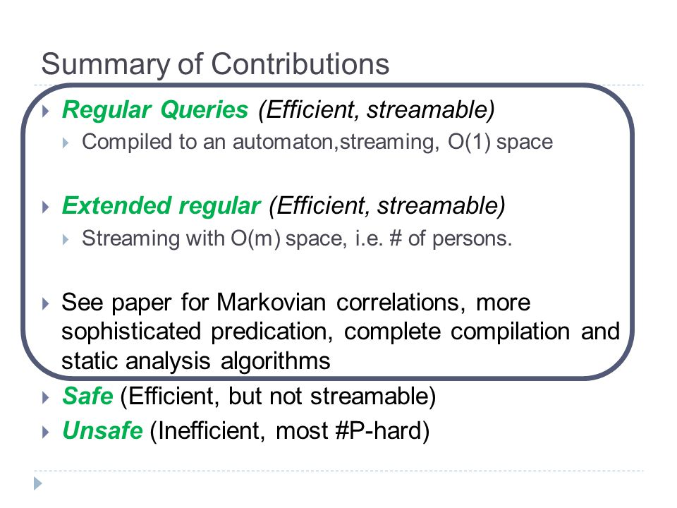 Summary of Contributions  Regular Queries (Efficient, streamable)  Compiled to an automaton,streaming, O(1) space  Extended regular (Efficient, str