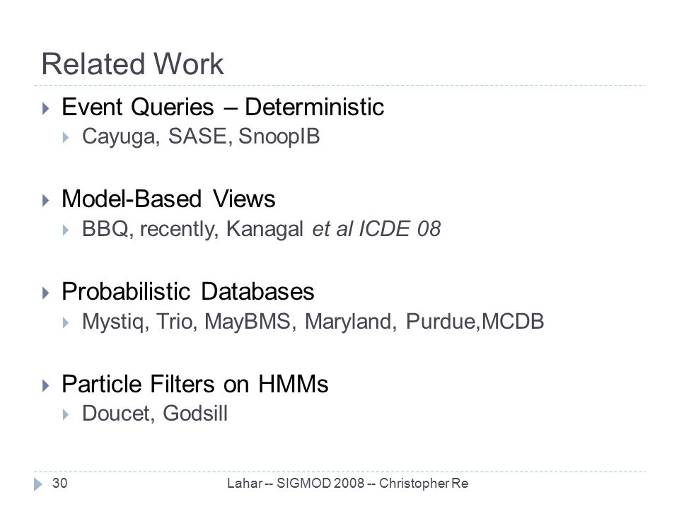 Related Work Lahar -- SIGMOD 2008 -- Christopher Re30  Event Queries – Deterministic  Cayuga, SASE, SnoopIB  Model-Based Views  BBQ, recently, Kan