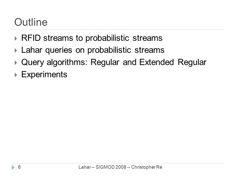 Outline Lahar -- SIGMOD 2008 -- Christopher Re6  RFID streams to probabilistic streams  Lahar queries on probabilistic streams  Query algorithms: R