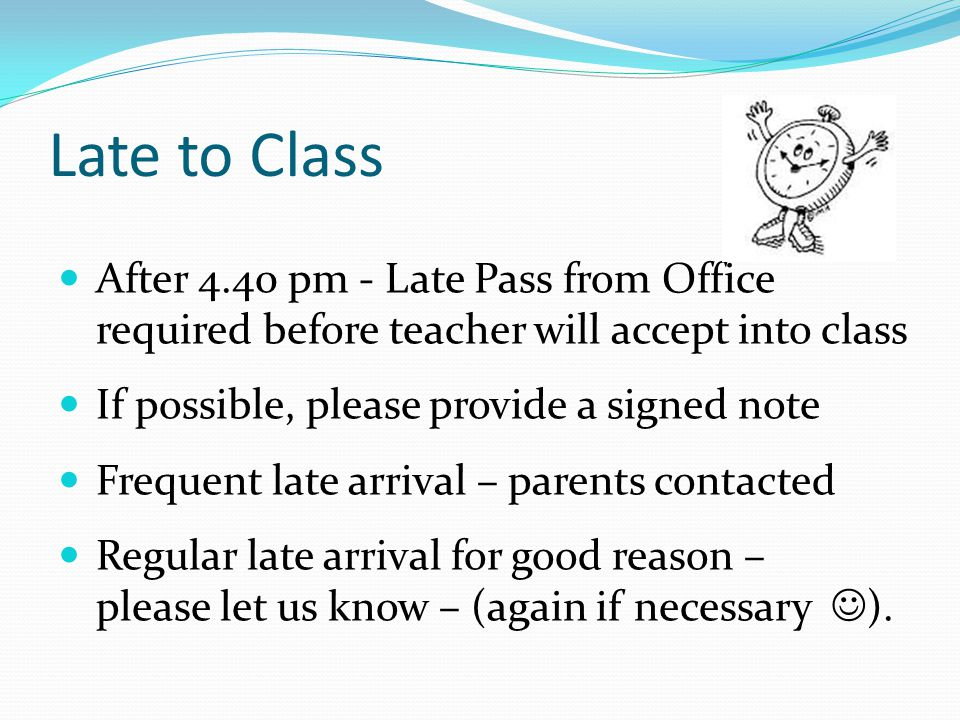 Late to Class After 4.40 pm - Late Pass from Office required before teacher will accept into class If possible, please provide a signed note Frequent late arrival – parents contacted Regular late arrival for good reason – please let us know – (again if necessary ).