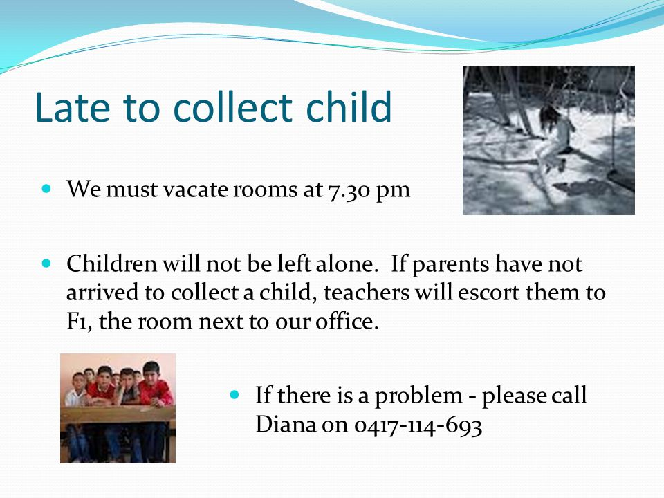 Late to collect child We must vacate rooms at 7.30 pm Children will not be left alone.