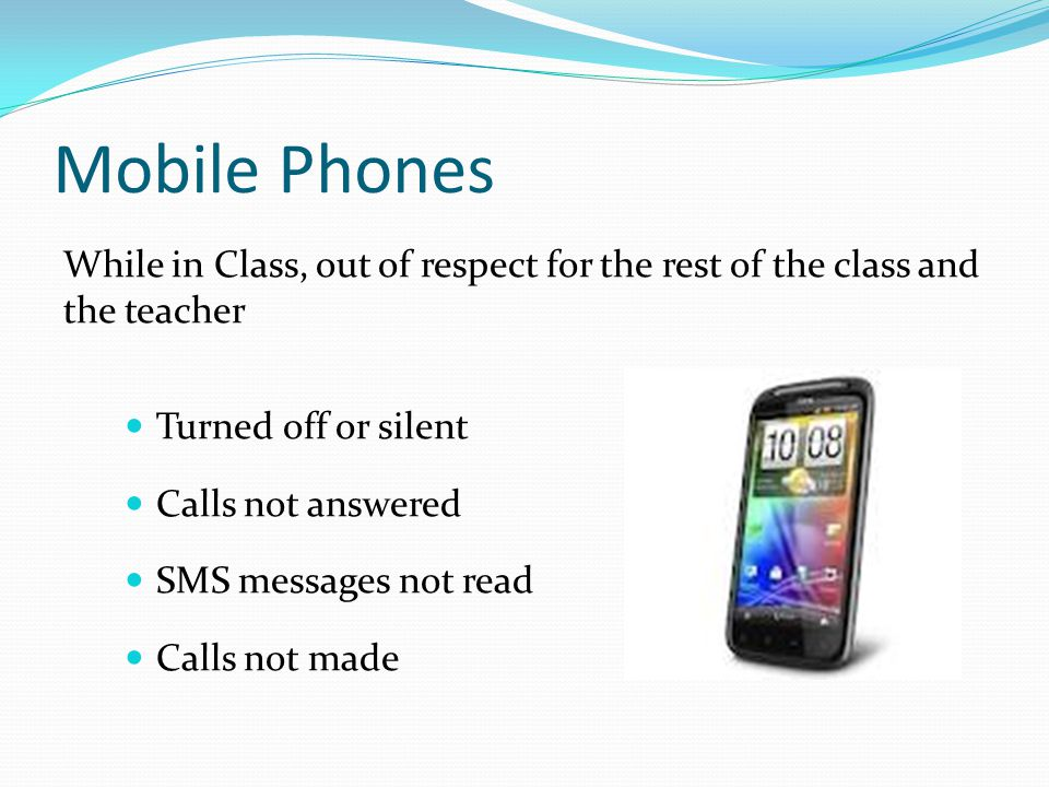 Mobile Phones While in Class, out of respect for the rest of the class and the teacher Turned off or silent Calls not answered SMS messages not read Calls not made