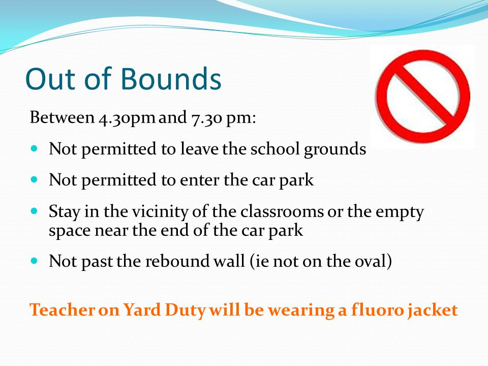 Out of Bounds Between 4.30pm and 7.30 pm: Not permitted to leave the school grounds Not permitted to enter the car park Stay in the vicinity of the classrooms or the empty space near the end of the car park Not past the rebound wall (ie not on the oval) Teacher on Yard Duty will be wearing a fluoro jacket