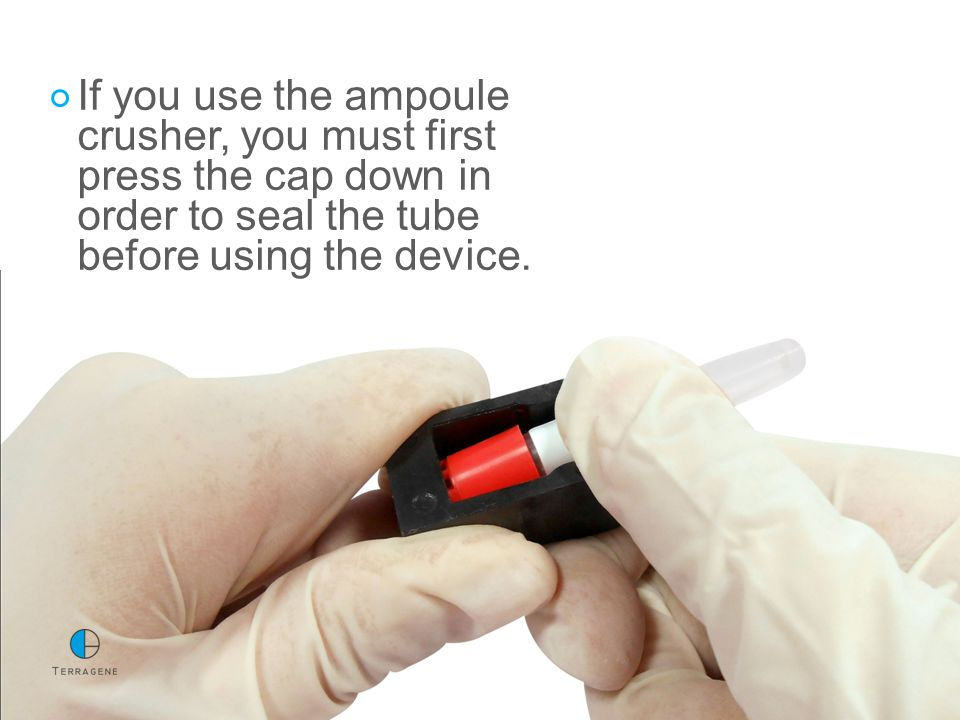 If you use the ampoule crusher, you must first press the cap down in order to seal the tube before using the device.