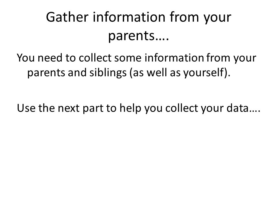 Gather information from your parents….