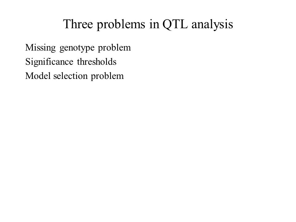 Three problems in QTL analysis Missing genotype problem Significance thresholds Model selection problem