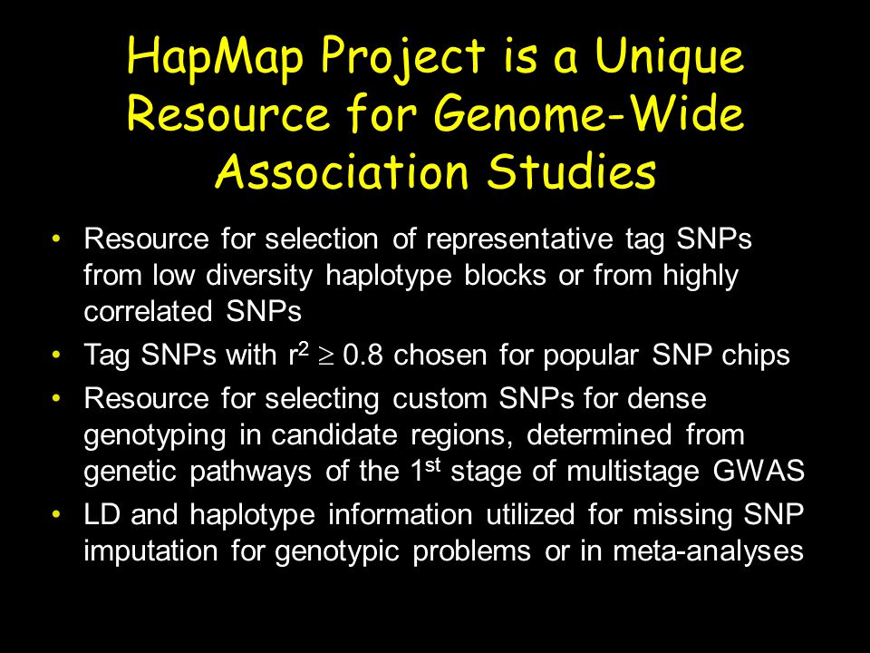 HapMap Project is a Unique Resource for Genome-Wide Association Studies Resource for selection of representative tag SNPs from low diversity haplotype blocks or from highly correlated SNPs Tag SNPs with r 2  0.8 chosen for popular SNP chips Resource for selecting custom SNPs for dense genotyping in candidate regions, determined from genetic pathways of the 1 st stage of multistage GWAS LD and haplotype information utilized for missing SNP imputation for genotypic problems or in meta-analyses