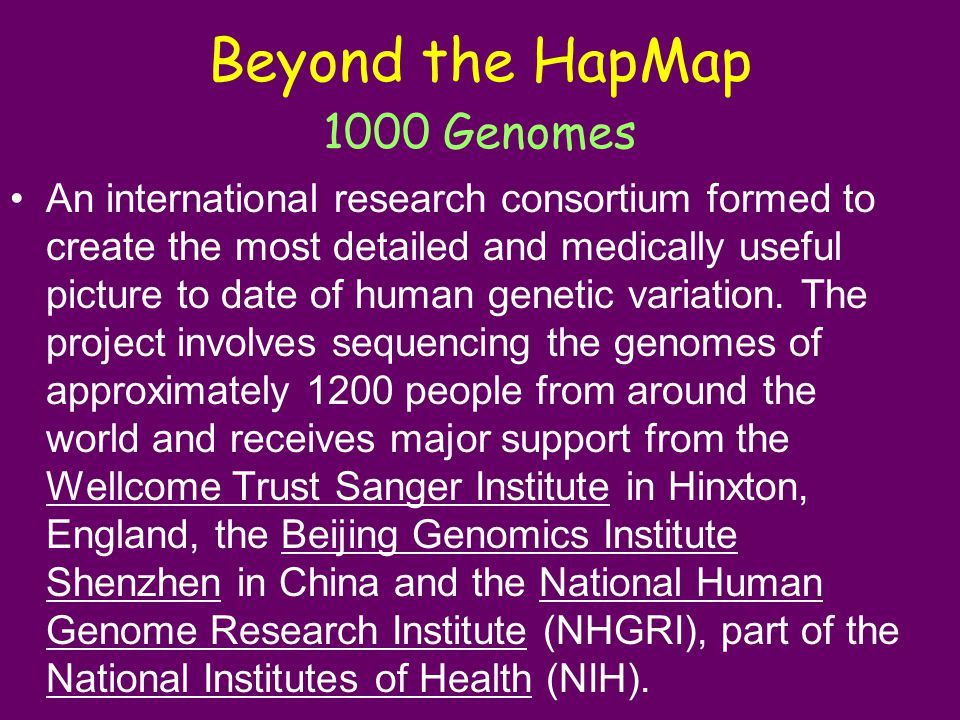 Beyond the HapMap 1000 Genomes An international research consortium formed to create the most detailed and medically useful picture to date of human genetic variation.