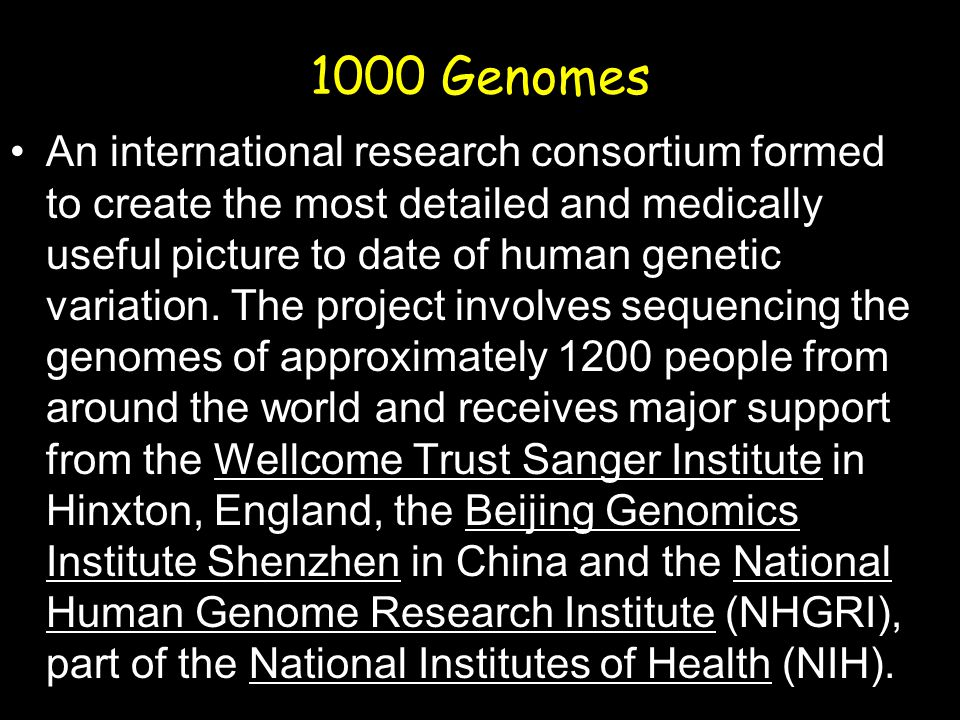 1000 Genomes An international research consortium formed to create the most detailed and medically useful picture to date of human genetic variation.