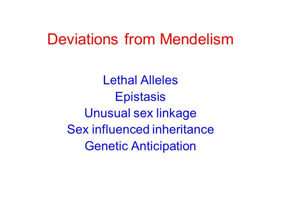 Deviations from Mendelism Lethal Alleles Epistasis Unusual sex linkage Sex influenced inheritance Genetic Anticipation