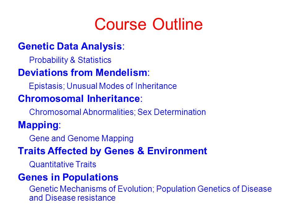 Course Outline Genetic Data Analysis: Probability & Statistics Deviations from Mendelism: Epistasis; Unusual Modes of Inheritance Chromosomal Inherita