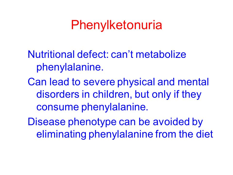 Phenylketonuria Nutritional defect: can't metabolize phenylalanine. Can lead to severe physical and mental disorders in children, but only if they con