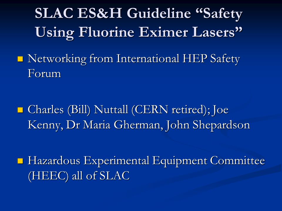 SLAC ES&H Guideline Safety Using Fluorine Eximer Lasers Networking from International HEP Safety Forum Networking from International HEP Safety Forum Charles (Bill) Nuttall (CERN retired); Joe Kenny, Dr Maria Gherman, John Shepardson Charles (Bill) Nuttall (CERN retired); Joe Kenny, Dr Maria Gherman, John Shepardson Hazardous Experimental Equipment Committee (HEEC) all of SLAC Hazardous Experimental Equipment Committee (HEEC) all of SLAC