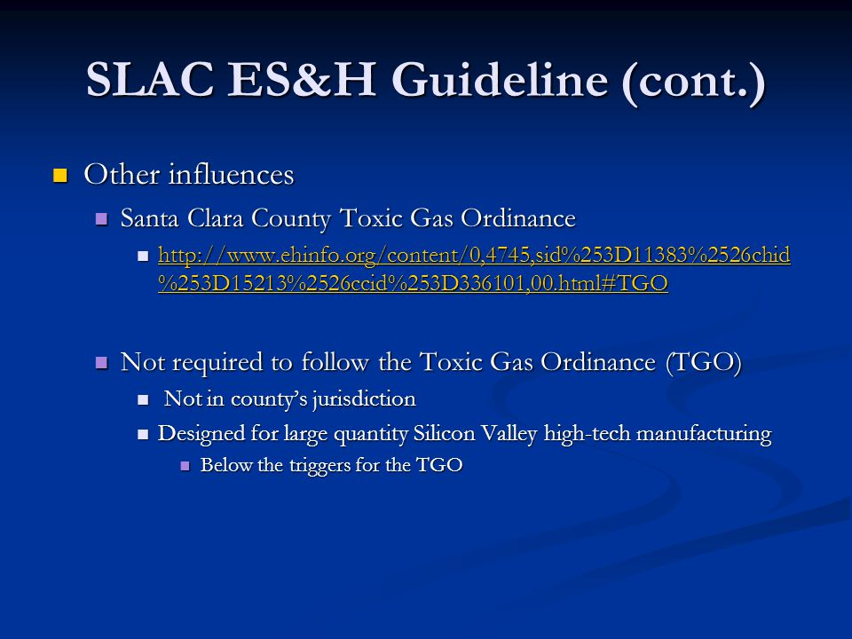 SLAC ES&H Guideline (cont.) Other influences Other influences Santa Clara County Toxic Gas Ordinance Santa Clara County Toxic Gas Ordinance http://www.ehinfo.org/content/0,4745,sid%253D11383%2526chid %253D15213%2526ccid%253D336101,00.html#TGO http://www.ehinfo.org/content/0,4745,sid%253D11383%2526chid %253D15213%2526ccid%253D336101,00.html#TGO http://www.ehinfo.org/content/0,4745,sid%253D11383%2526chid %253D15213%2526ccid%253D336101,00.html#TGO http://www.ehinfo.org/content/0,4745,sid%253D11383%2526chid %253D15213%2526ccid%253D336101,00.html#TGO Not required to follow the Toxic Gas Ordinance (TGO) Not required to follow the Toxic Gas Ordinance (TGO) Not in county's jurisdiction Not in county's jurisdiction Designed for large quantity Silicon Valley high-tech manufacturing Designed for large quantity Silicon Valley high-tech manufacturing Below the triggers for the TGO Below the triggers for the TGO