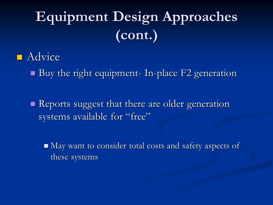 Equipment Design Approaches (cont.) Advice Advice Buy the right equipment- In-place F2 generation Buy the right equipment- In-place F2 generation Reports suggest that there are older generation systems available for free Reports suggest that there are older generation systems available for free May want to consider total costs and safety aspects of these systems May want to consider total costs and safety aspects of these systems
