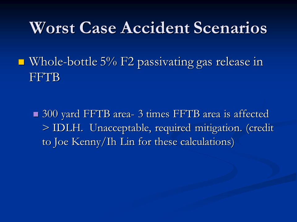 Worst Case Accident Scenarios Whole-bottle 5% F2 passivating gas release in FFTB Whole-bottle 5% F2 passivating gas release in FFTB 300 yard FFTB area- 3 times FFTB area is affected > IDLH.