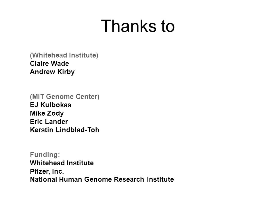 Thanks to (Whitehead Institute) Claire Wade Andrew Kirby (MIT Genome Center) EJ Kulbokas Mike Zody Eric Lander Kerstin Lindblad-Toh Funding: Whitehead Institute Pfizer, Inc.