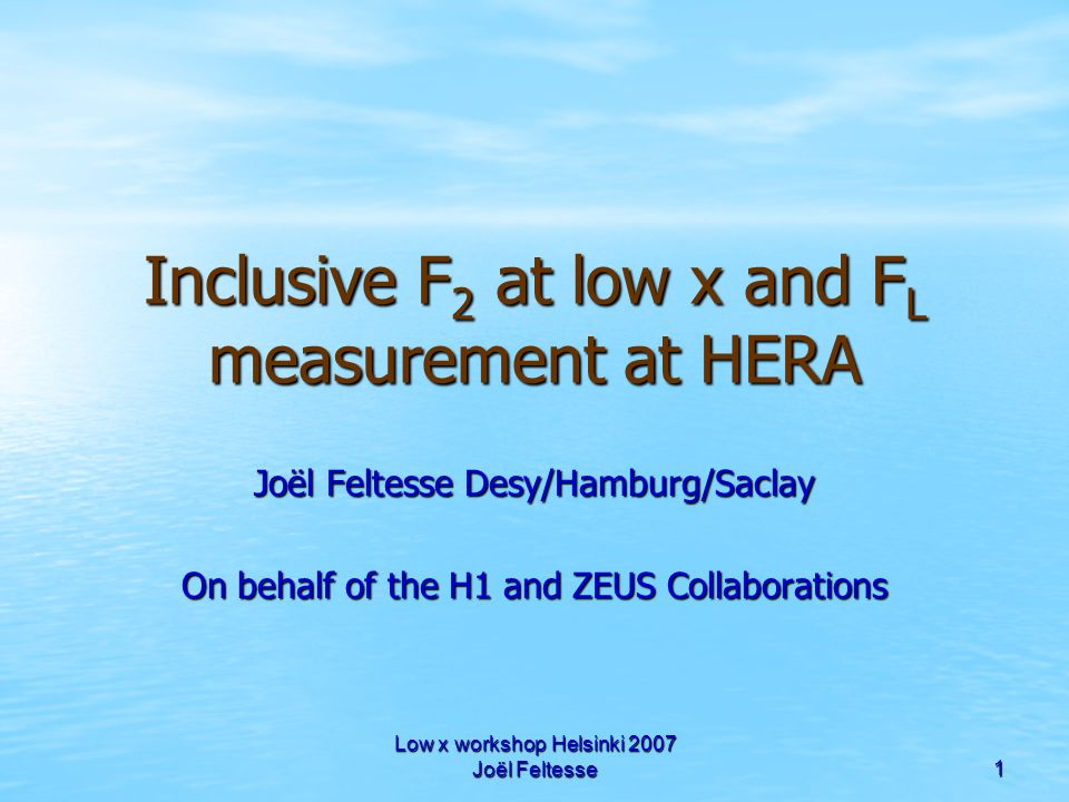 Low x workshop Helsinki 2007 Joël Feltesse 1 Inclusive F 2 at low x and F L measurement at HERA Joël Feltesse Desy/Hamburg/Saclay On behalf of the H1