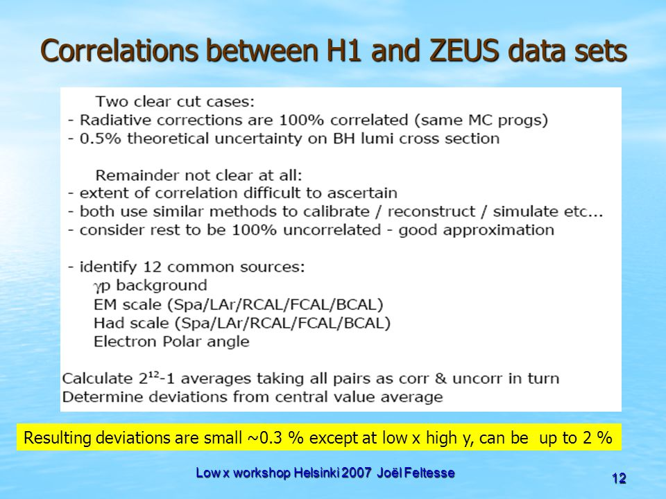 Low x workshop Helsinki 2007 Joël Feltesse 12 Correlations between H1 and ZEUS data sets Resulting deviations are small ~0.3 % except at low x high y,