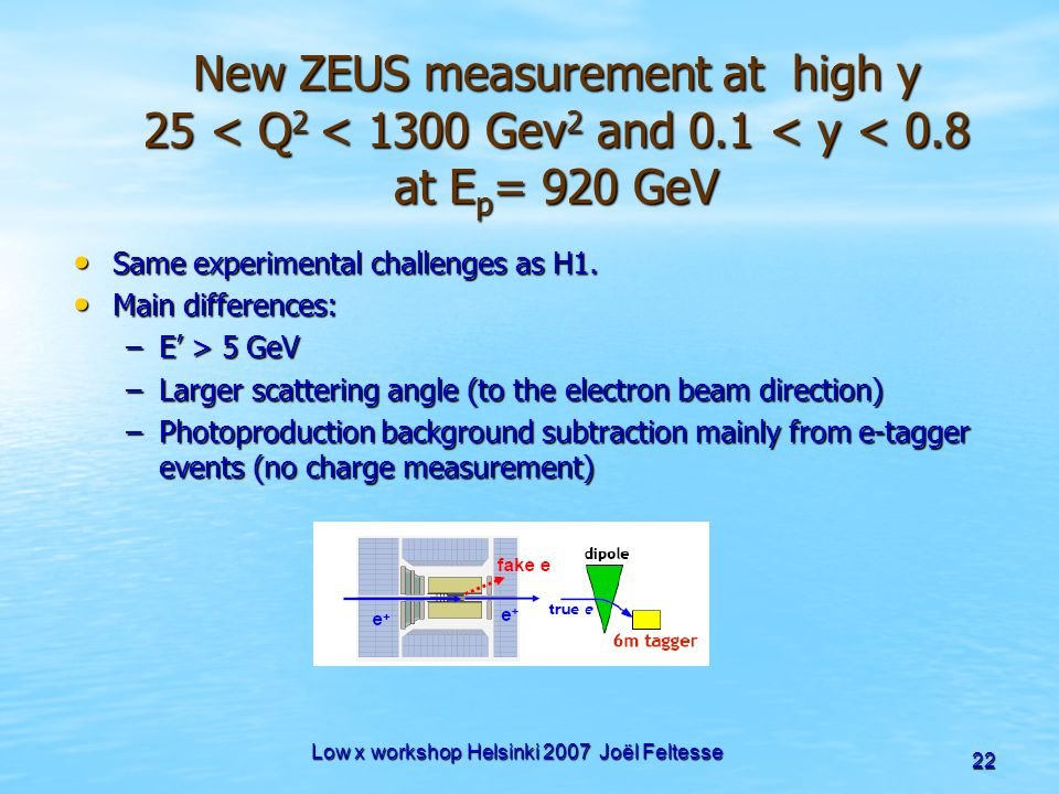 Low x workshop Helsinki 2007 Joël Feltesse 22 New ZEUS measurement at high y 25 < Q 2 < 1300 Gev 2 and 0.1 < y < 0.8 at E p = 920 GeV Same experimenta