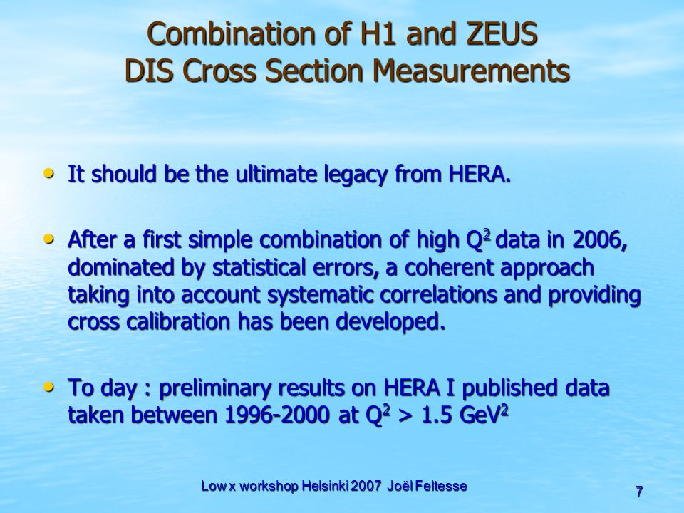 Low x workshop Helsinki 2007 Joël Feltesse 7 Combination of H1 and ZEUS DIS Cross Section Measurements It should be the ultimate legacy from HERA. It